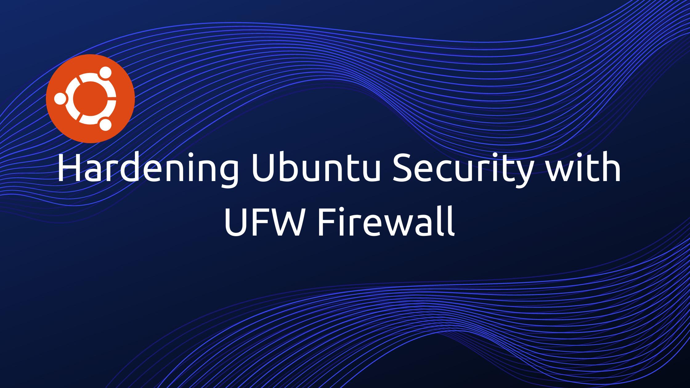 Hardening Ubuntu Security with UFW Firewall